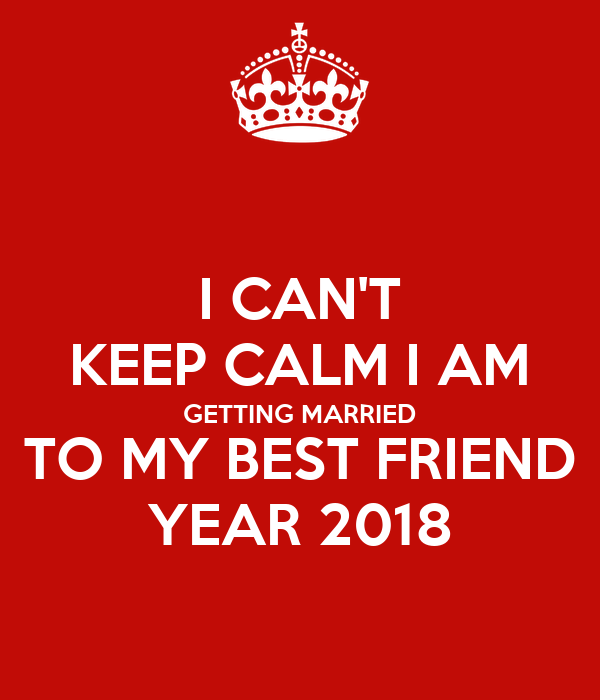 I CAN'T KEEP CALM I AM GETTING MARRIED TO MY BEST FRIEND