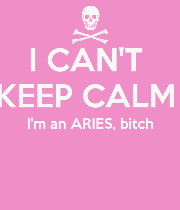 I CAN'T  KEEP CALM  I'm an ARIES, bitch