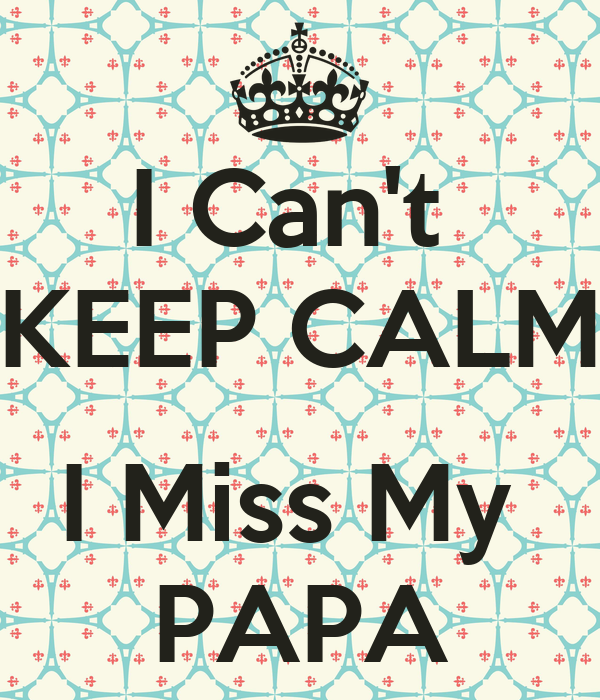 Can t KEEP CALM I Miss My PAPAI Miss My Papa Quotes