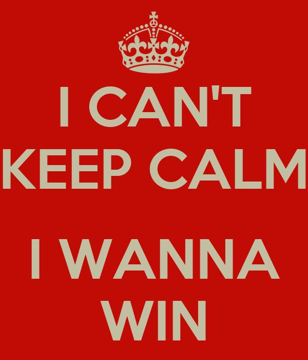 I CAN'T KEEP CALM I WANNA WIN ...
