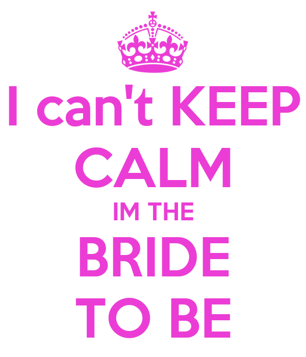 I can't KEEP CALM IM THE BRIDE TO BE Poster | norma haper ...