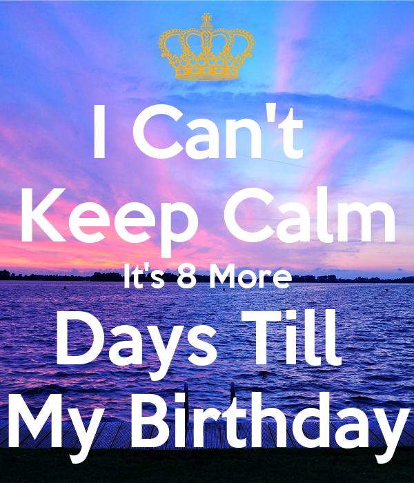 I Can't Keep Calm It's 8 More Days Till My Birthday Poster
