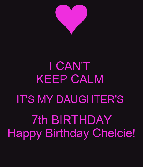 I Cant Keep Calm Its My Daughters 7th Birthday Happy Birthday