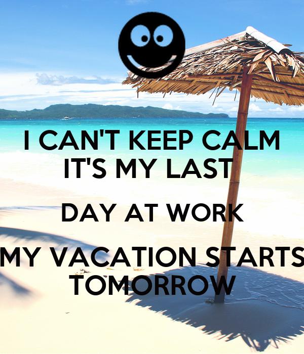 I CAN'T KEEP CALM IT'S MY LAST DAY AT WORK MY VACATION ...