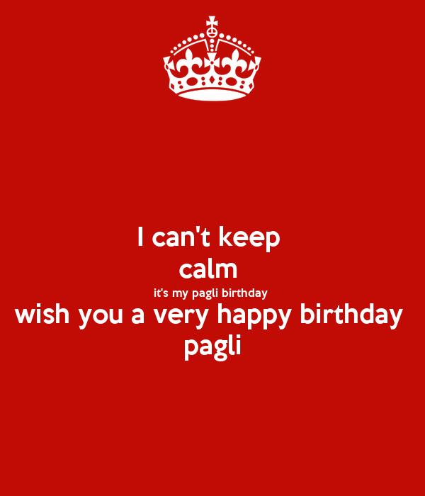 I Can T Keep Calm It S My Pagli Birthday Wish You A Very Happy Birthday Wish You A