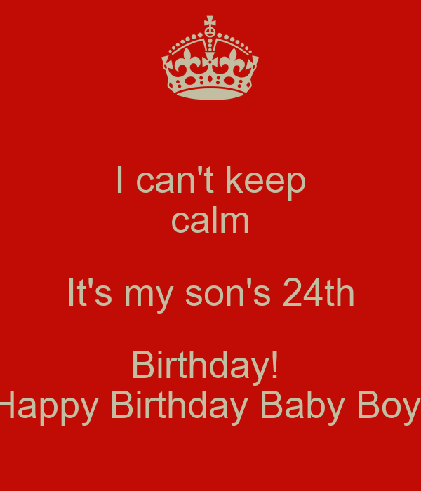 i can t keep calm it s my son s 24th birthday happy birthday baby
