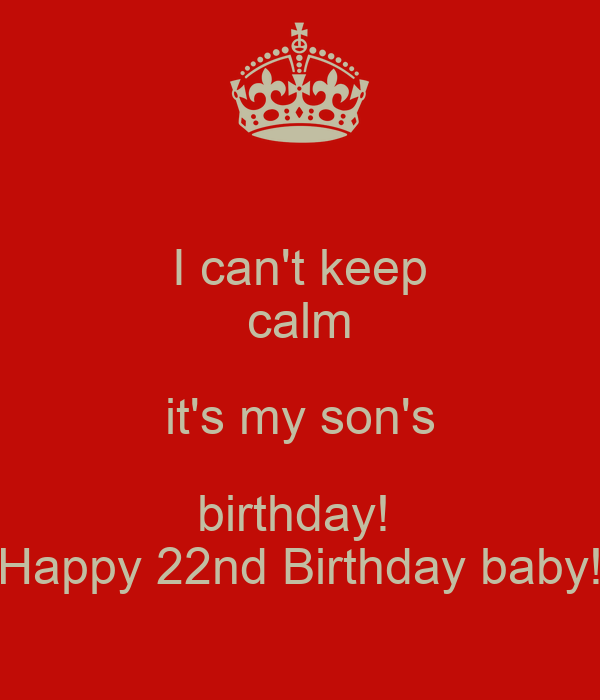 I Can't Keep Calm It's My Son's Birthday! Happy 22nd
