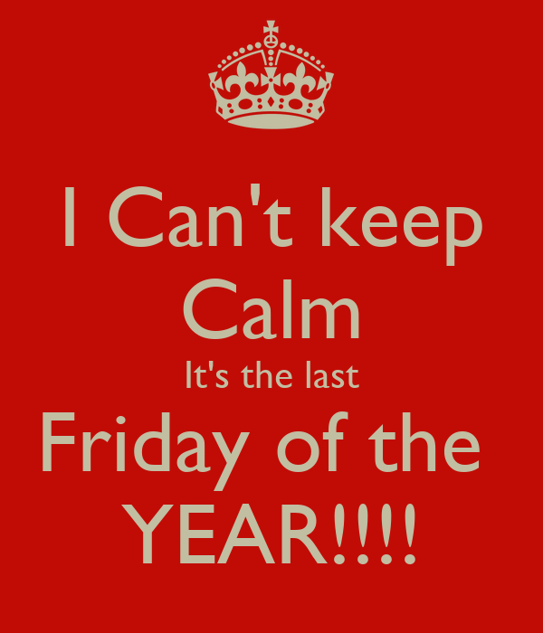 Keeping Christmas All The Year: I Can't Keep Calm It's The Last Friday Of The YEAR