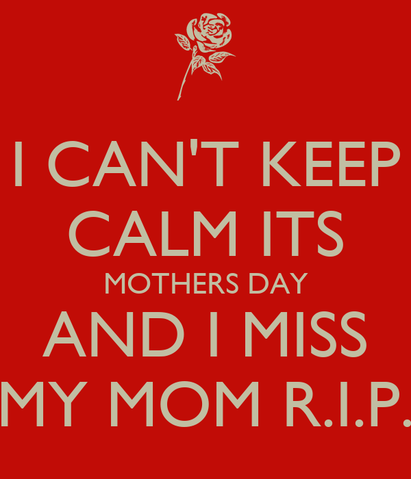 I CAN'T KEEP CALM ITS MOTHERS DAY AND I MISS MY MOM R.I.P ...
