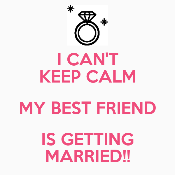 I CAN'T KEEP CALM MY BEST FRIEND IS GETTING MARRIED