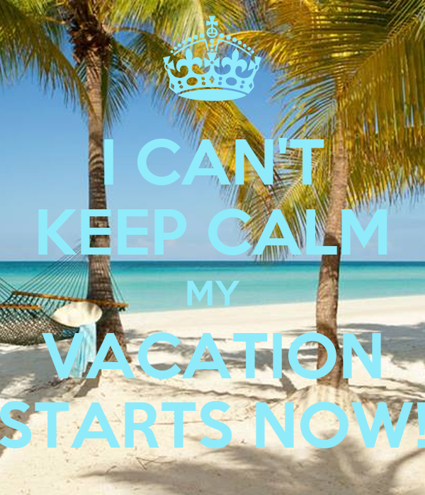 I CANT KEEP CALM MY VACATION STARTS NOW