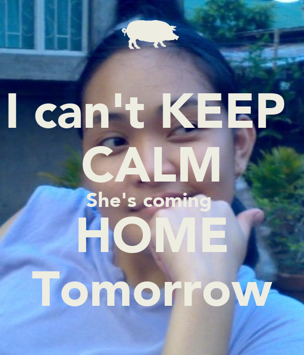 I can 39 t keep calm she 39 s coming home tomorrow poster jira for Tomorrow s home