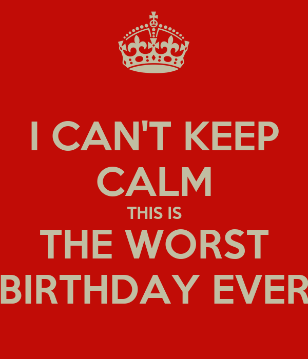 worst birthday ever I CAN'T KEEP CALM THIS IS THE WORST BIRTHDAY EVER Poster | COLE  worst birthday ever