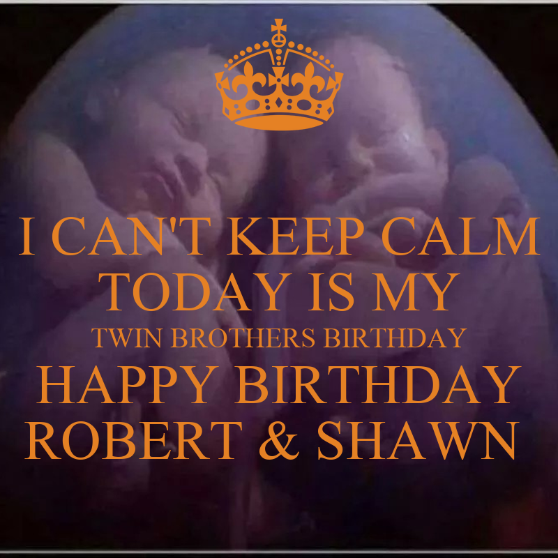 I CAN'T KEEP CALM TODAY IS MY TWIN BROTHERS BIRTHDAY HAPPY
