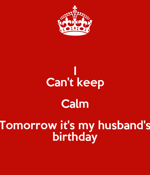 I Cant Keep Calm Tomorrow Its My Husbands Birthday
