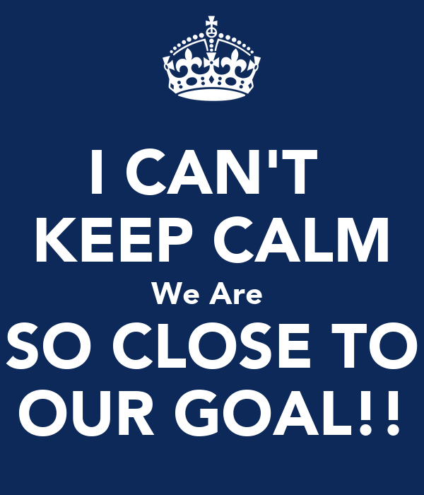 I CAN'T KEEP CALM We Are SO CLOSE TO OUR GOAL!! Poster ...