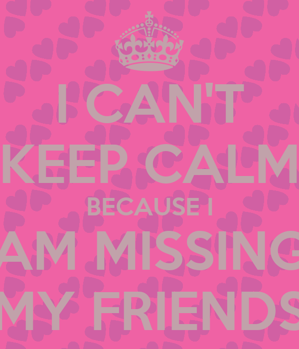 I Am Missing My Friends I CAN'T KEEP CALM BECA...