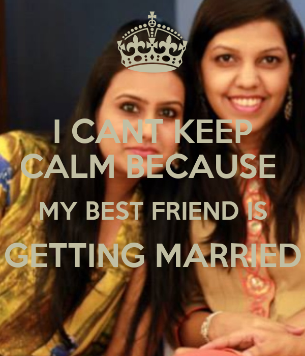 I CANT KEEP CALM BECAUSE MY BEST FRIEND IS GETTING MARRIED ...