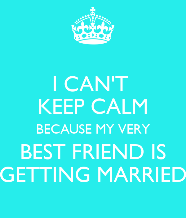 I CAN'T KEEP CALM BECAUSE MY VERY BEST FRIEND IS GETTING
