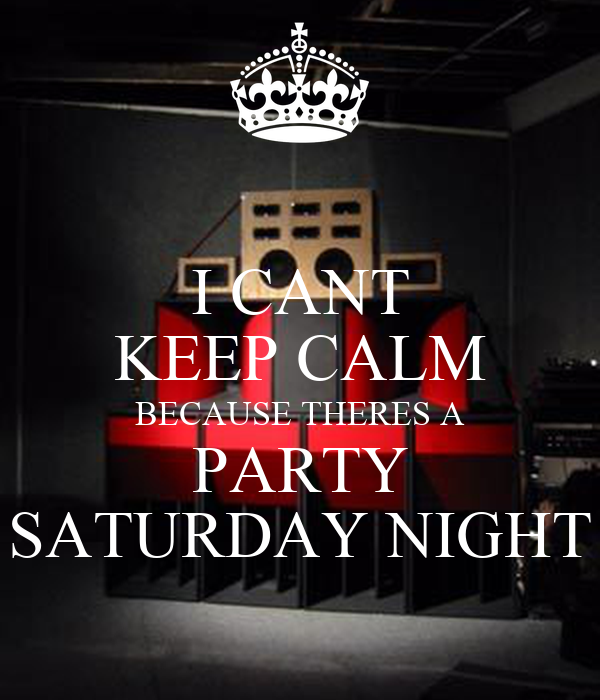 Saturday Night Out Quotes: I CANT KEEP CALM BECAUSE THERES A PARTY SATURDAY NIGHT