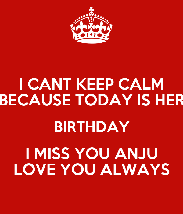 i cant keep calm because today is her birthday i miss you anju love you always