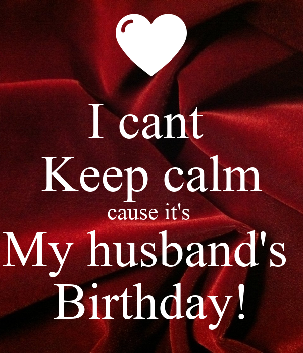 I Cant Keep Calm Cause Its My Husbands Birthday