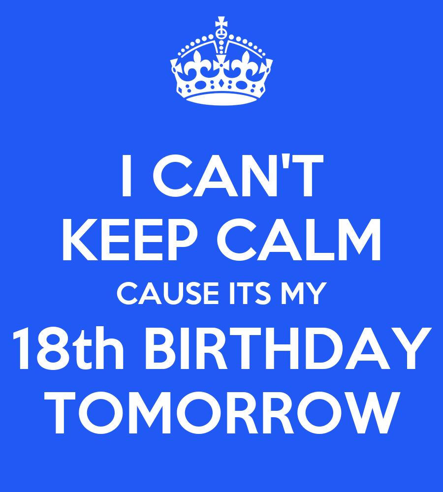 I CAN'T KEEP CALM CAUSE ITS MY 18th BIRTHDAY TOMORROW