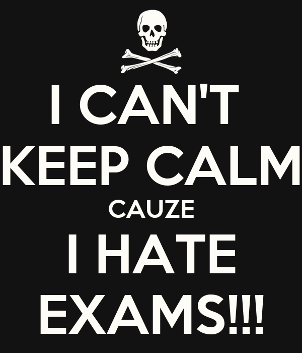 I CAN'T KEEP CALM CAUZE I HATE EXAMS!!! - KEEP CALM AND CARRY ON ...