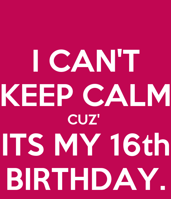 Cant Keep Calm Its My 16th Birthday