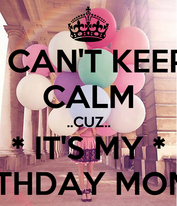 I can 39 t keep calm cuz it 39 s my birthday month - Its my birthday month images ...