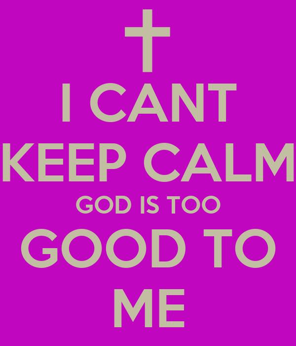 I Cant Keep Calm God Is Too Good To Me Poster Delila Keep Calm O