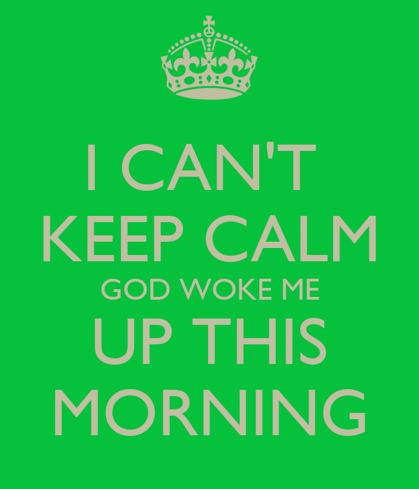 I Cant Keep Calm God Woke Me Up This Morning Poster Kennedy