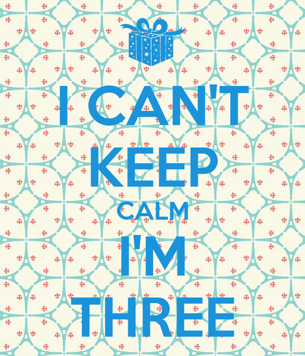 I CAN'T KEEP CALM I'M THREE