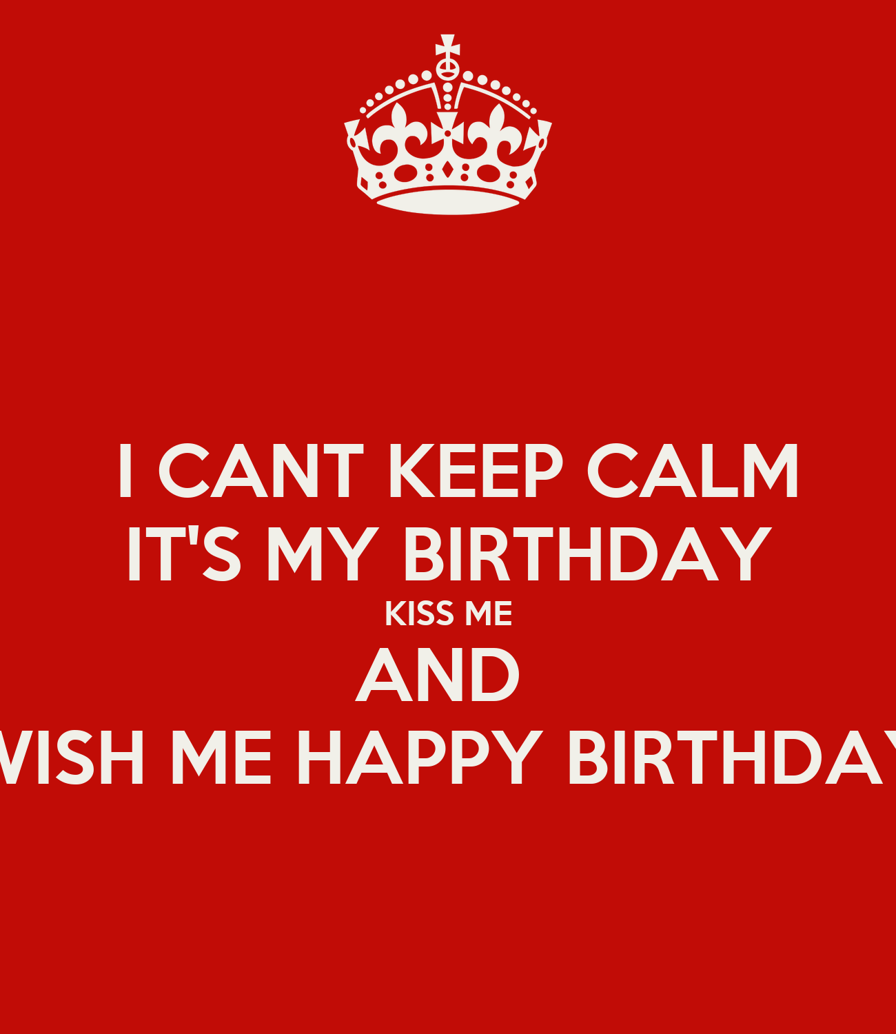 I CANT KEEP CALM IT'S MY BIRTHDAY KISS ME AND WISH ME