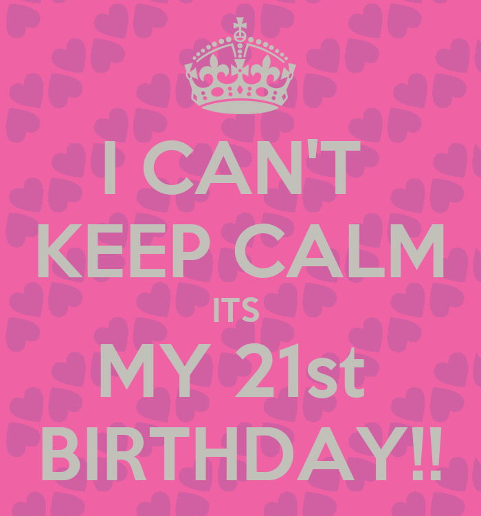 I CAN'T KEEP CALM ITS MY 21st BIRTHDAY!!
