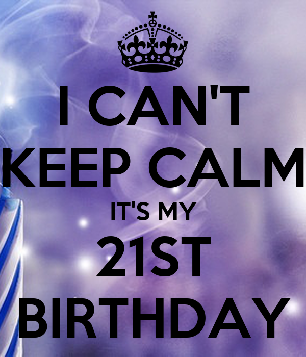 I CAN'T KEEP CALM IT'S MY 21ST BIRTHDAY