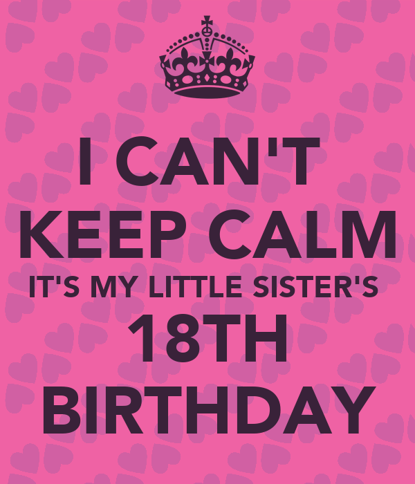 I CAN'T KEEP CALM IT'S MY LITTLE SISTER'S 18TH BIRTHDAY