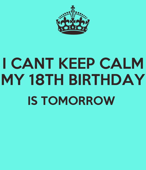 I CANT KEEP CALM MY 18TH BIRTHDAY IS TOMORROW