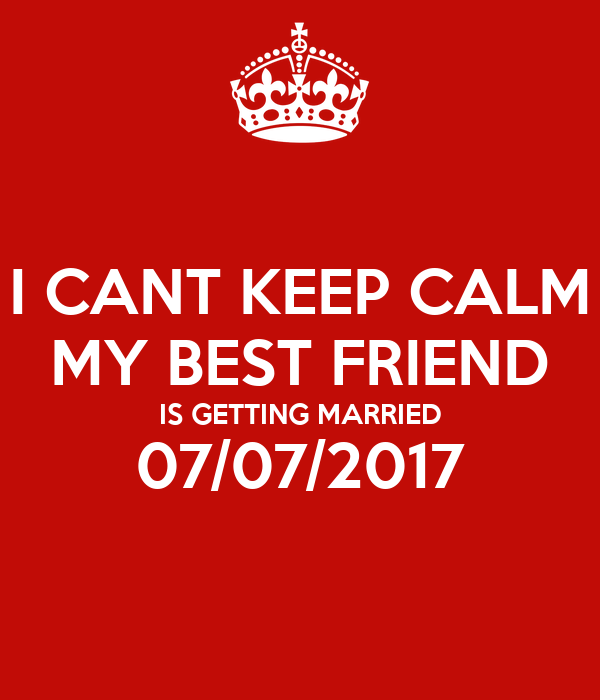 I CANT KEEP CALM MY BEST FRIEND IS GETTING MARRIED 07/07