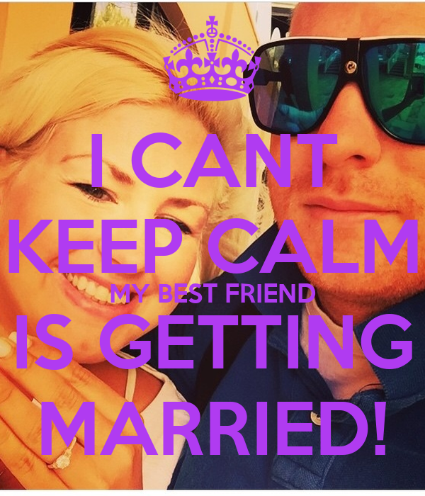 I CANT KEEP CALM MY BEST FRIEND IS GETTING MARRIED!