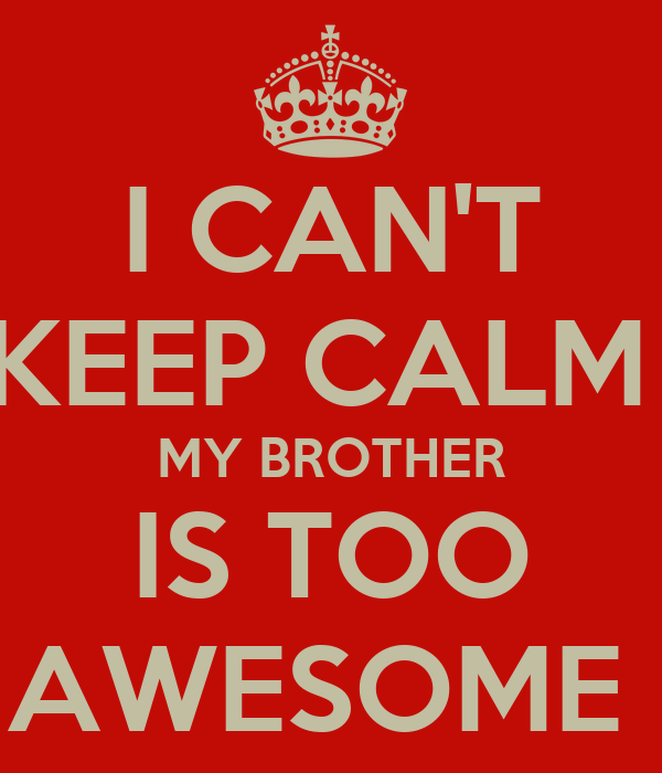 CAN'T KEEP CALM MY BROTHER IS TOO AWESOME Poster   mlk   Keep Calm-o ...