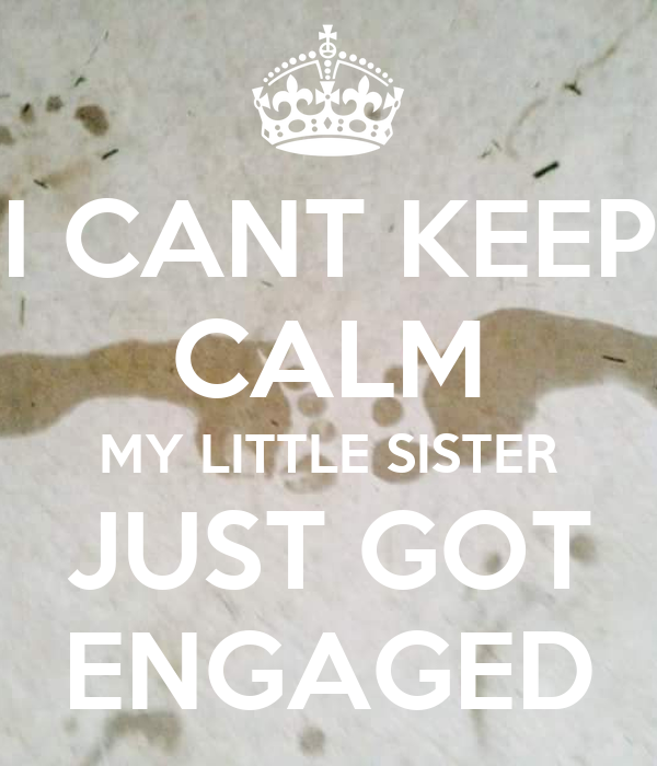 Just Got Engaged Now What: I CANT KEEP CALM MY LITTLE SISTER JUST GOT ENGAGED Poster