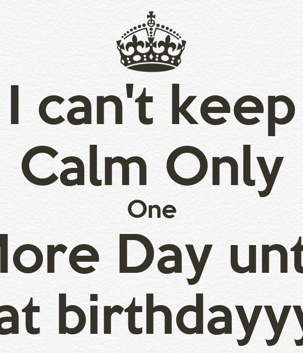 can't keep Calm Only One More Day until Cat birthdayyyy - KEEP CALM ...: keepcalm-o-matic.co.uk/p/i-cant-keep-calm-only-one-more-day-until...
