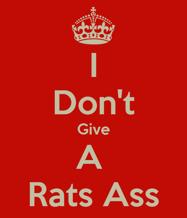 I Dont Give A Rats Arse
