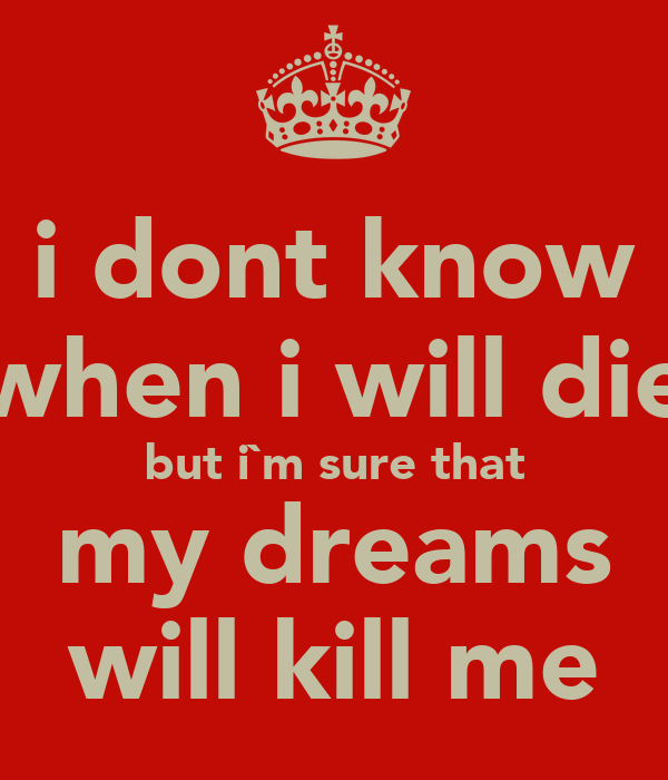 Top Tweet Of Year >> i dont know when i will die but i`m sure that my dreams will kill me - KEEP CALM AND CARRY ON ...