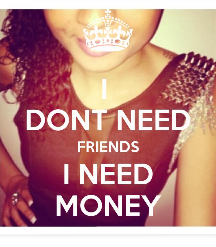 I Dont Need Friends I Need Money Poster J Keep Calm O