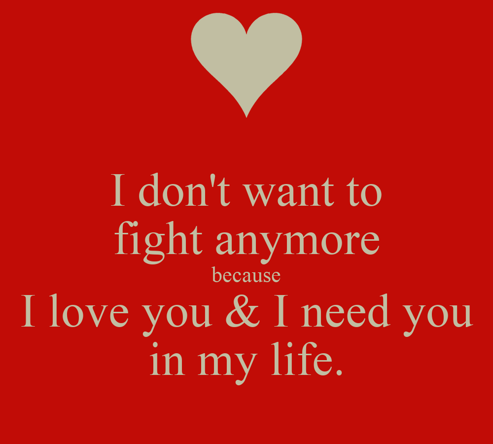 I Need You Because I Love You : dont want to fight anymore because I love you & I need you in my ...