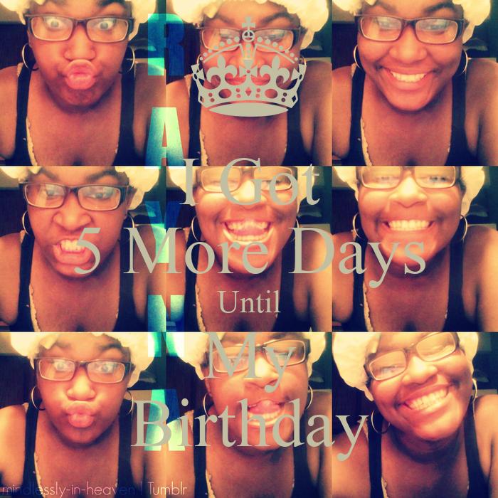 5 Days Until my Birthday i Got 5 More Days Until my