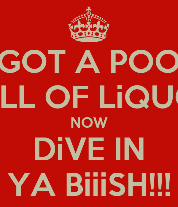 I Got A Pool Full Of Liquor Now Dive In Ya Biiish Keep Calm And Carry On Image Generator