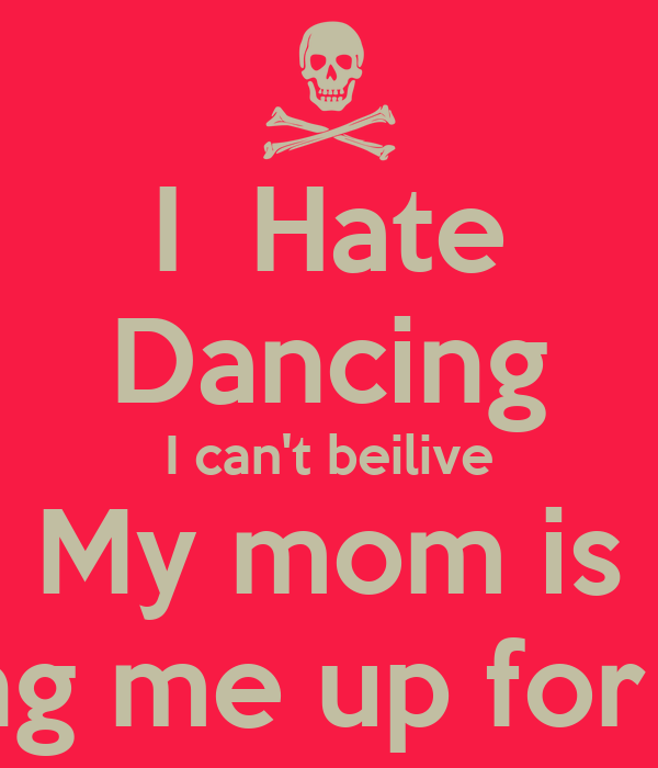 I Hate Dancing I Can 39 T Beilive My Mom Is Signing Me Up For